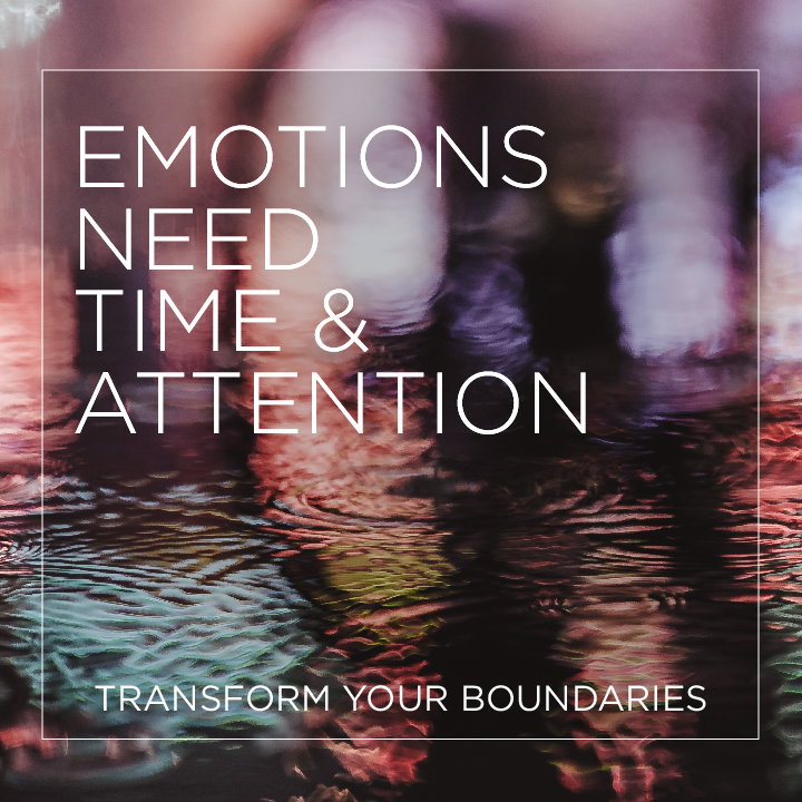 Emotions Need Time and Attention - Transform Your Boundaries